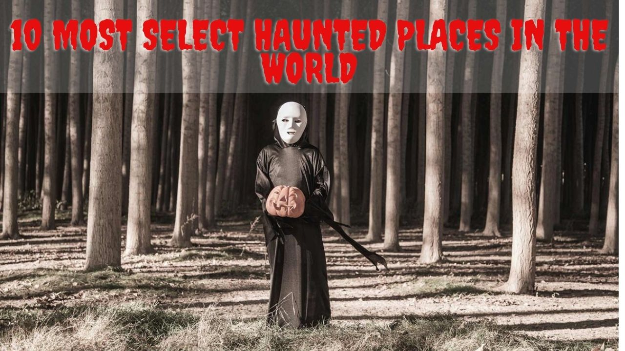 10 Most Select Haunted Places In The World