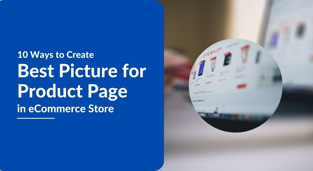 10 Ways to Create Best Picture for Product Page in eCommerce Store