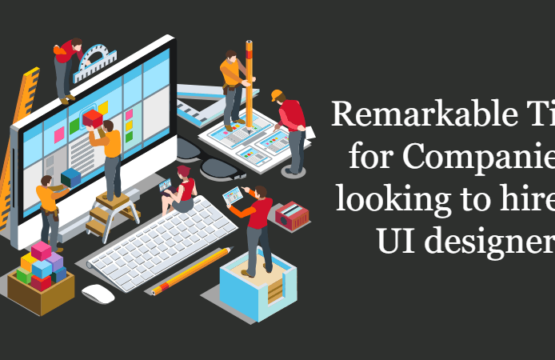 Remarkable tips for companies looking to hire a UI designer