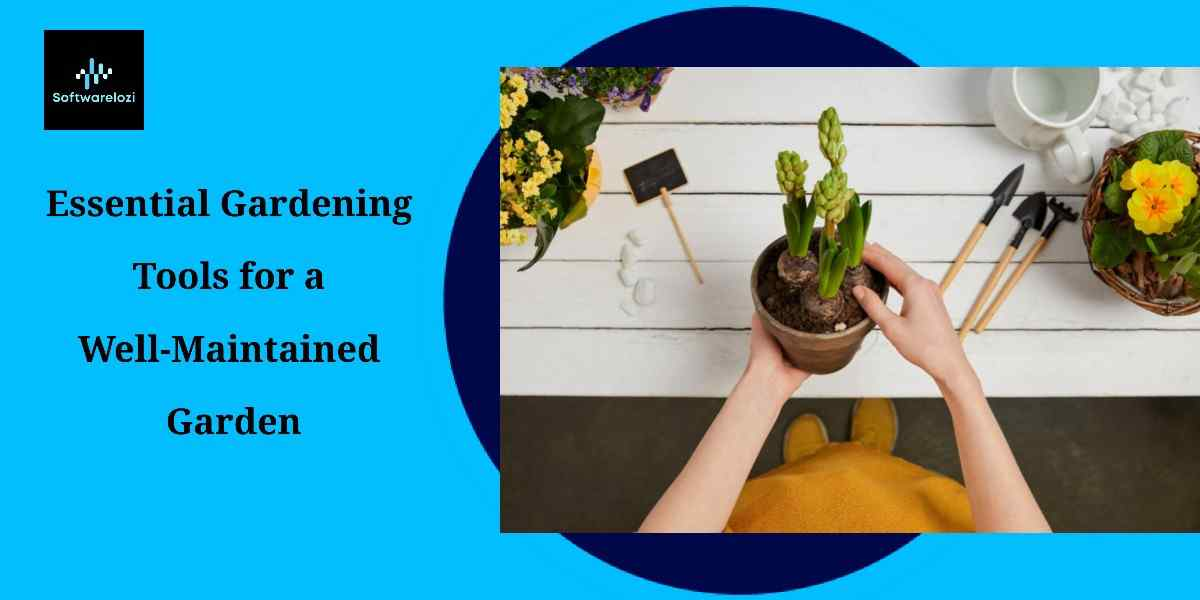 Essential Gardening Tools for a Well-Maintained Garden